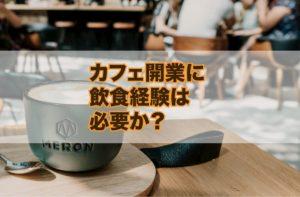 カフェ開業に飲食の経験は必要か?【結論・必要無し。経験談あり】