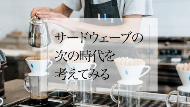 サードウェーブコーヒーの次を考えてみる