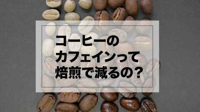 コーヒーは焙煎でカフェインが減るの?