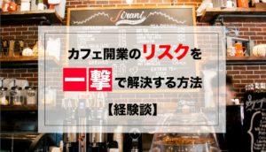カフェ開業のリスクを一撃で解決する方法【経験談あり】