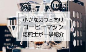 小さなカフェ開業向けのコーヒーマシン 焙煎士が一挙紹介