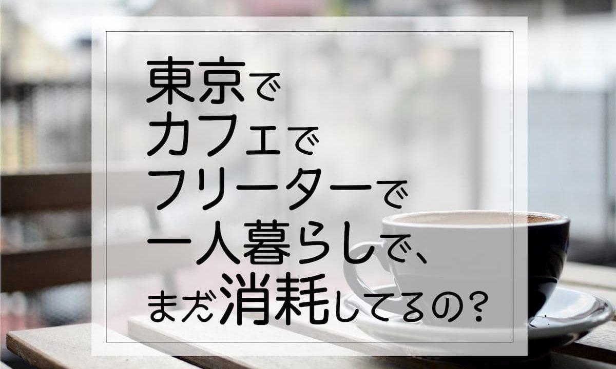東京でカフェでフリーターで一人暮らしで、まだ消耗してるの?