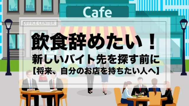 飲食辞めたい!新しいバイト先を探す前に【将来、自分のお店を持ちたい人へ】
