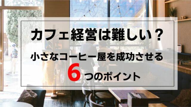 カフェ経営は難しい?小さなコーヒー屋を成功させる6つのポイント