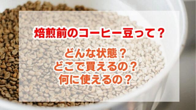 焙煎前のコーヒー豆はどんな状態?どこで買えるの?何に使えるの?